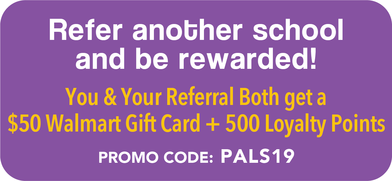 Refer another school and be rewarded. You and your referral get a $50 Walmart Gift Card plus + 500 Loyalty Points